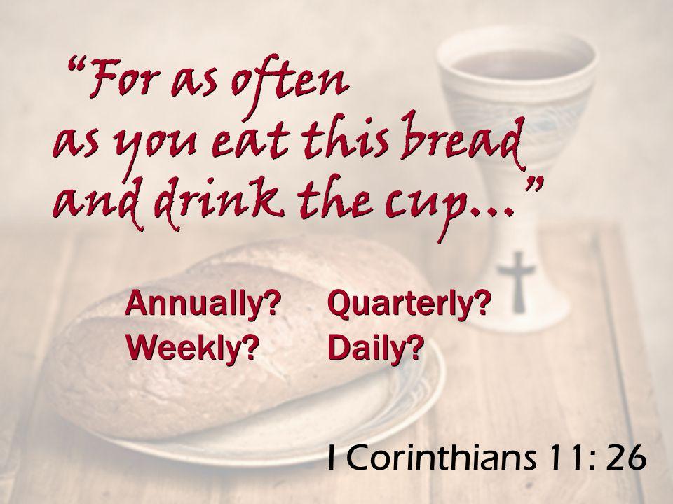 I Corinthians 11: 26 Annually. Quarterly. Weekly.