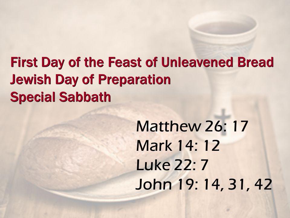 Matthew 26: 17 Mark 14: 12 Luke 22: 7 John 19: 14, 31, 42 First Day of the Feast of Unleavened Bread Jewish Day of Preparation Special Sabbath First Day of the Feast of Unleavened Bread Jewish Day of Preparation Special Sabbath