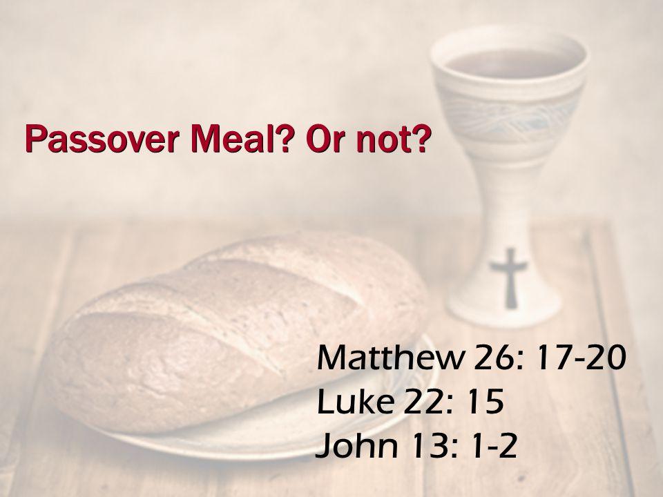 Matthew 26: 17-20 Luke 22: 15 John 13: 1-2 Passover Meal Or not