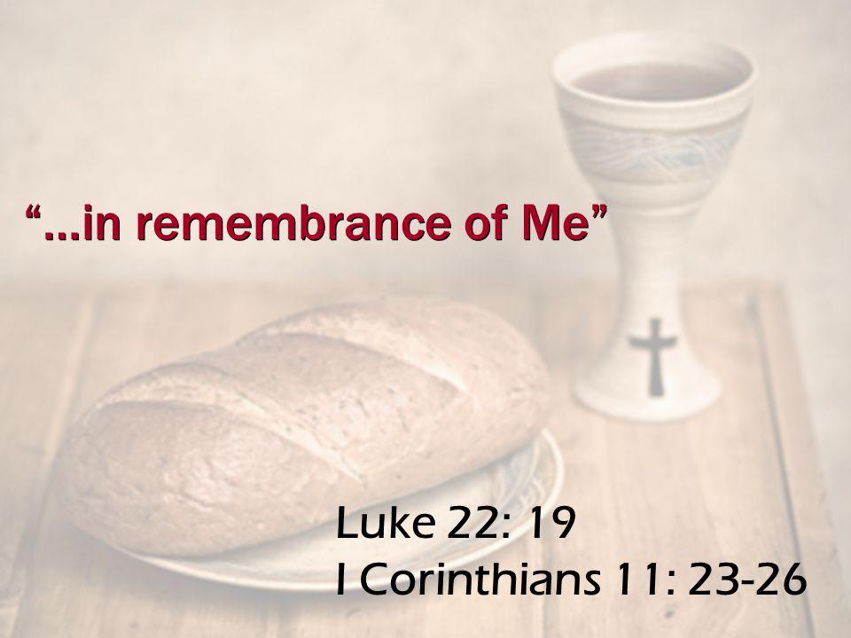 Luke 22: 19 I Corinthians 11: 23-26 …in remembrance of Me