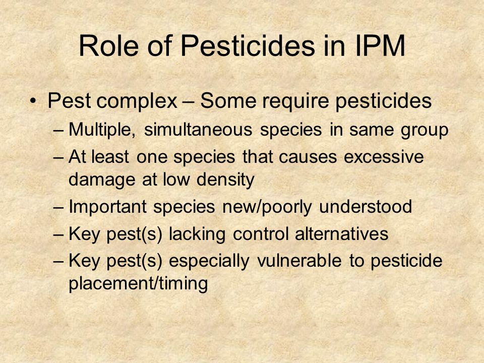 Role of Pesticides in IPM Pest complex – Some require pesticides –Multiple, simultaneous species in same group –At least one species that causes excessive damage at low density –Important species new/poorly understood –Key pest(s) lacking control alternatives –Key pest(s) especially vulnerable to pesticide placement/timing