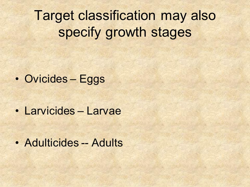 Target classification may also specify growth stages Ovicides – Eggs Larvicides – Larvae Adulticides -- Adults