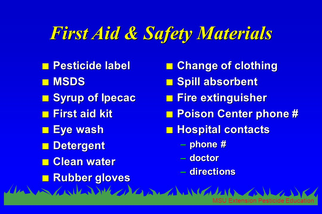 MSU Extension Pesticide Education First Aid & Safety Materials n Pesticide label n MSDS n Syrup of Ipecac n First aid kit n Eye wash n Detergent n Clean water n Rubber gloves n Change of clothing n Spill absorbent n Fire extinguisher n Poison Center phone # n Hospital contacts –phone # –doctor –directions