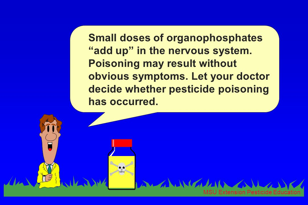 MSU Extension Pesticide Education Small doses of organophosphates add up in the nervous system.