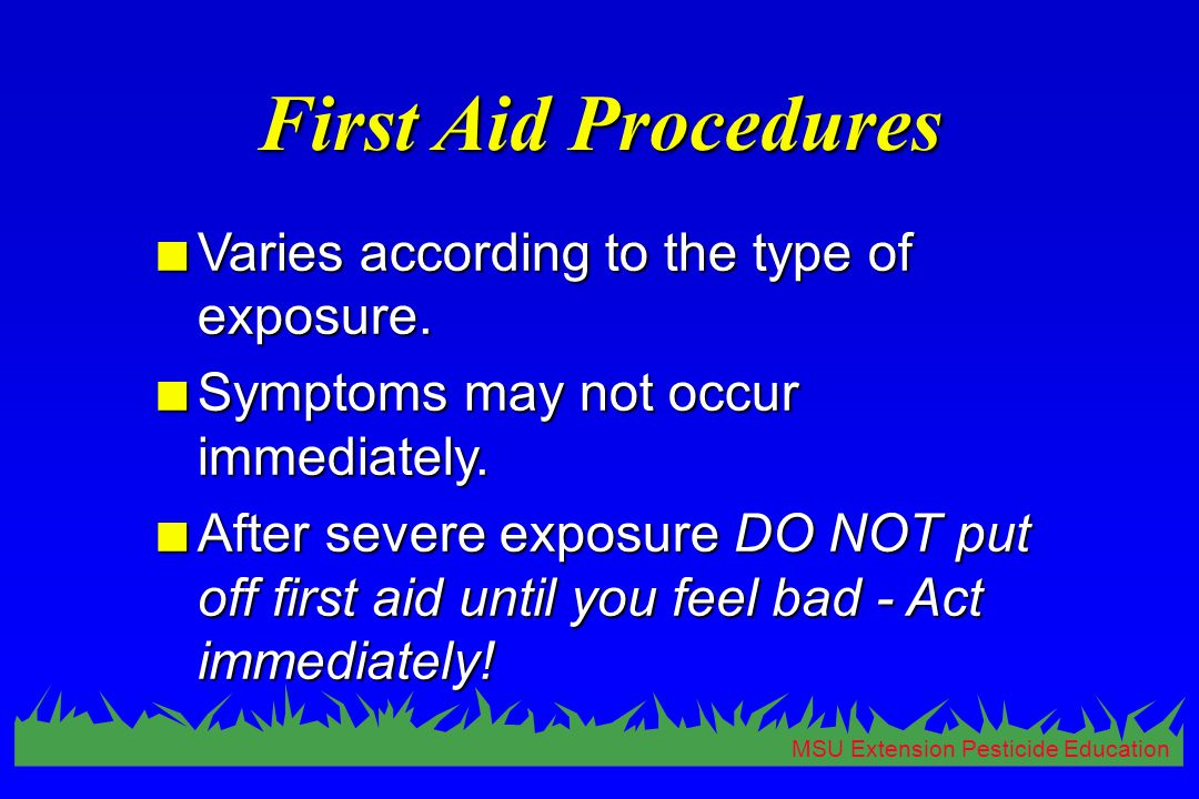 MSU Extension Pesticide Education First Aid Procedures n Varies according to the type of exposure. n Symptoms may not occur immediately. n After sever