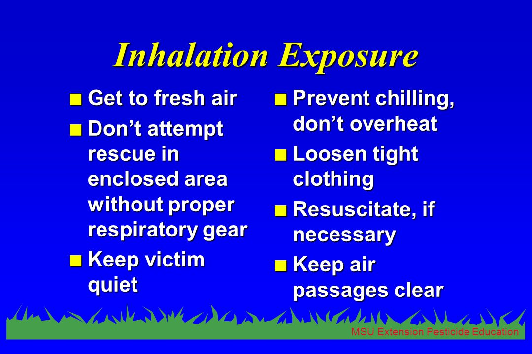 MSU Extension Pesticide Education Inhalation Exposure n Get to fresh air n Don't attempt rescue in enclosed area without proper respiratory gear n Kee