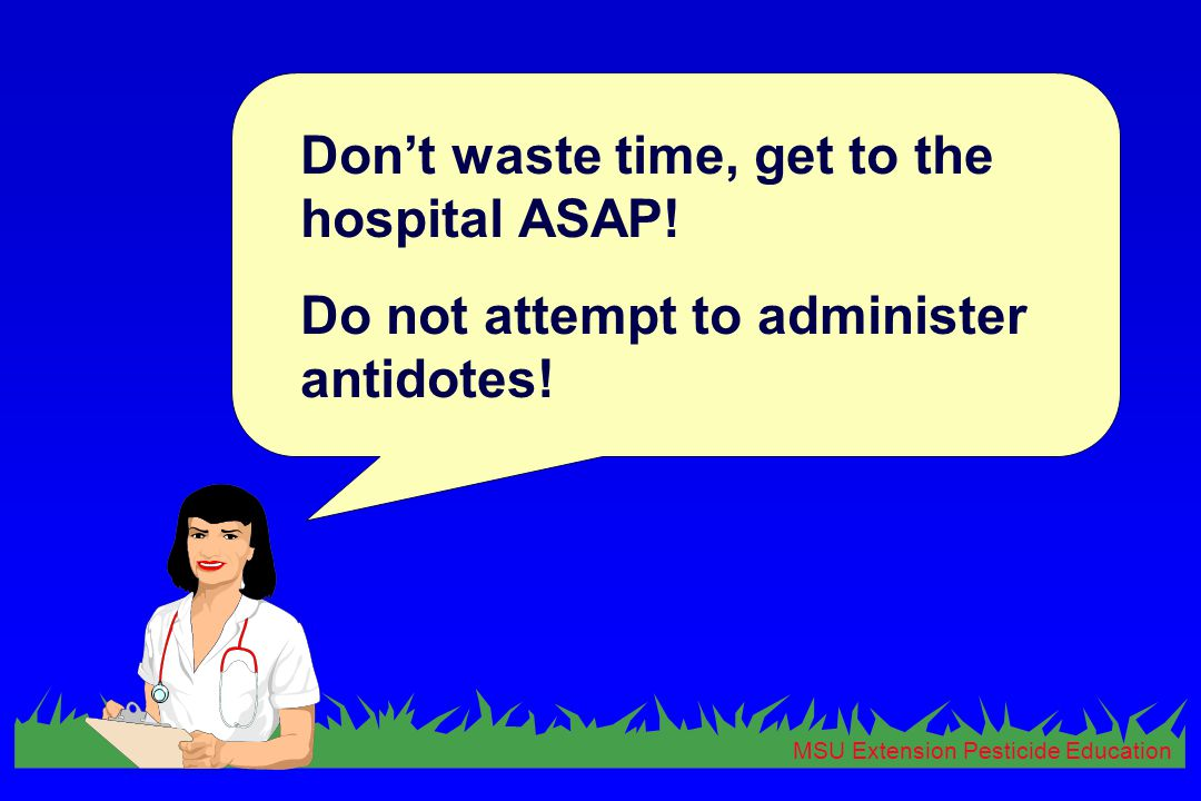 MSU Extension Pesticide Education Don't waste time, get to the hospital ASAP! Do not attempt to administer antidotes!
