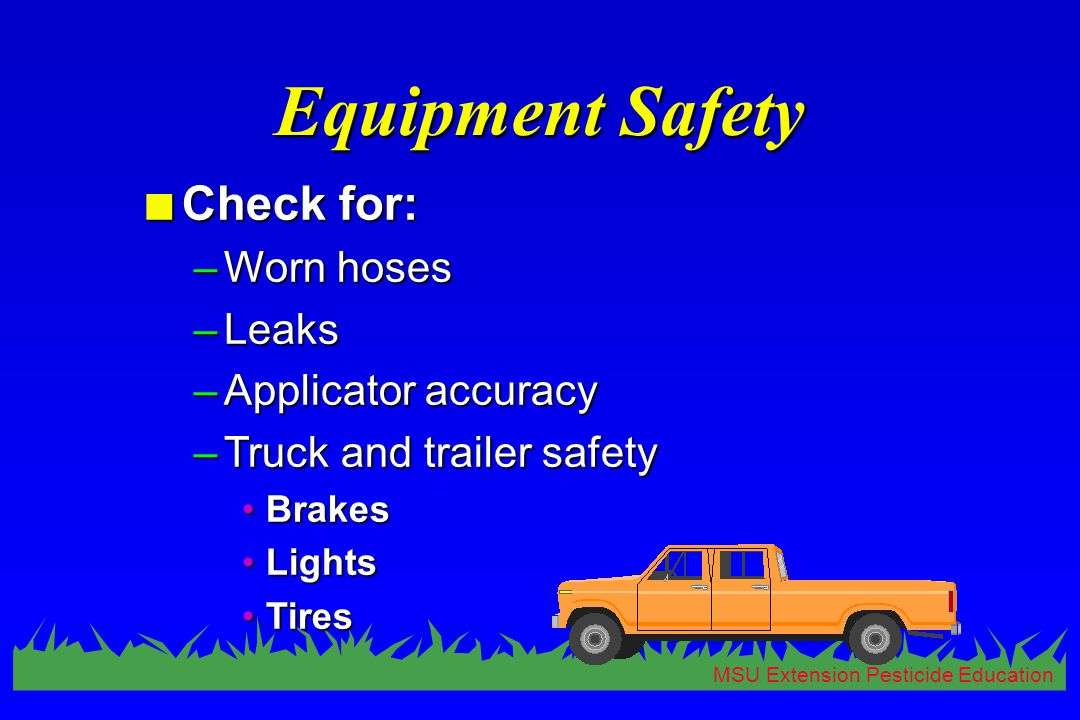MSU Extension Pesticide Education Equipment Safety n Check for: –Worn hoses –Leaks –Applicator accuracy –Truck and trailer safety BrakesBrakes LightsLights TiresTires