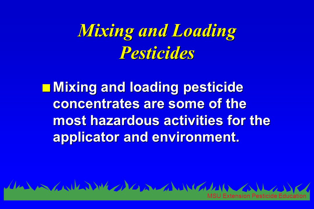 MSU Extension Pesticide Education Mixing and Loading Pesticides n Mixing and loading pesticide concentrates are some of the most hazardous activities for the applicator and environment.