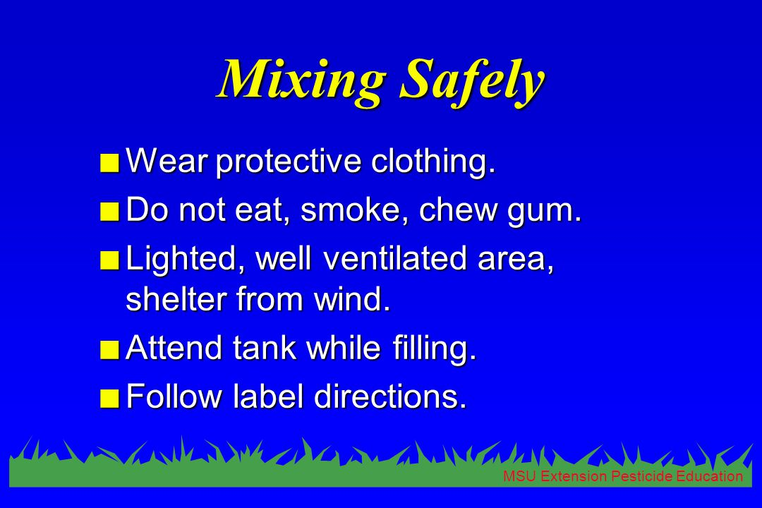 MSU Extension Pesticide Education Mixing Safely n Wear protective clothing. n Do not eat, smoke, chew gum. n Lighted, well ventilated area, shelter fr