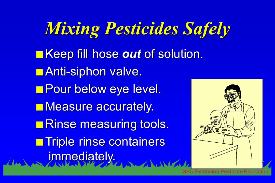 MSU Extension Pesticide Education Mixing Pesticides Safely n Keep fill hose out of solution. n Anti-siphon valve. n Pour below eye level. n Measure ac