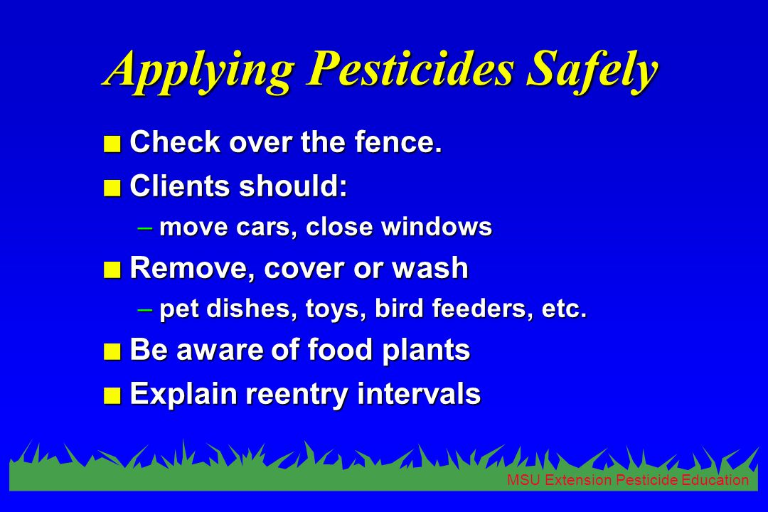 MSU Extension Pesticide Education Applying Pesticides Safely n Check over the fence. n Clients should: –move cars, close windows n Remove, cover or wa