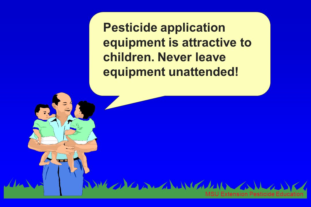 MSU Extension Pesticide Education Pesticide application equipment is attractive to children. Never leave equipment unattended!