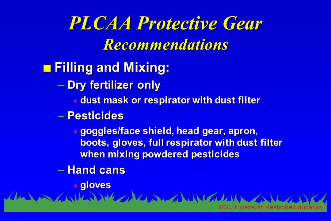 MSU Extension Pesticide Education PLCAA Protective Gear Recommendations n Filling and Mixing: –Dry fertilizer only F dust mask or respirator with dust filter –Pesticides F goggles/face shield, head gear, apron, boots, gloves, full respirator with dust filter when mixing powdered pesticides –Hand cans F gloves