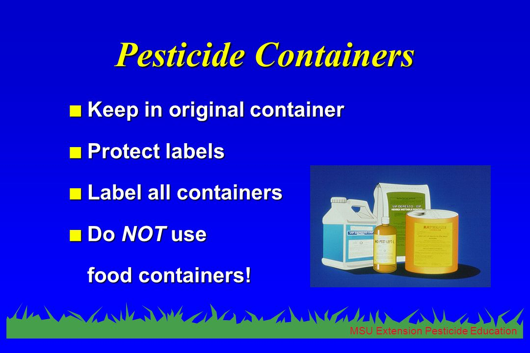MSU Extension Pesticide Education Pesticide Containers n Keep in original container n Protect labels n Label all containers n Do NOT use food containe