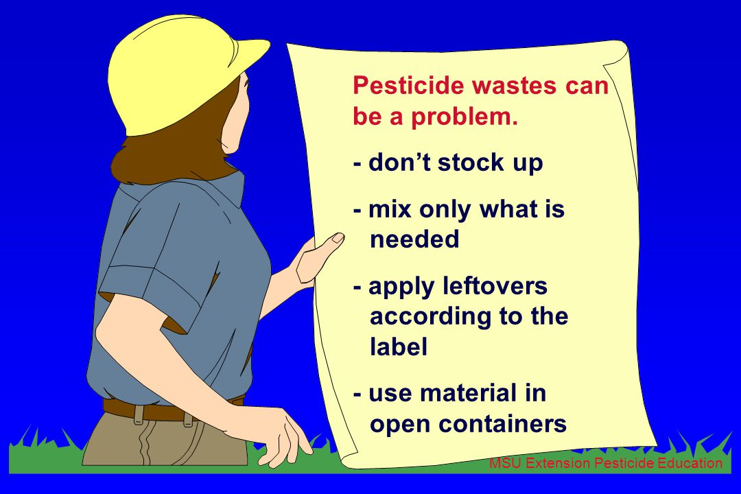 MSU Extension Pesticide Education Pesticide wastes can be a problem. - don't stock up - mix only what is needed - apply leftovers according to the lab