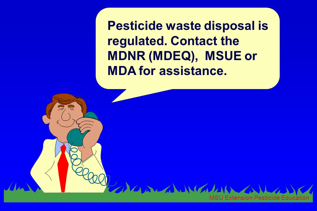MSU Extension Pesticide Education Pesticide waste disposal is regulated. Contact the MDNR (MDEQ), MSUE or MDA for assistance.