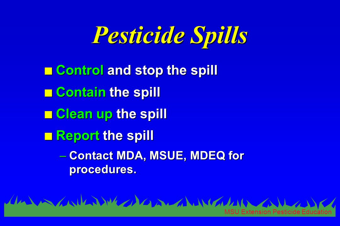 MSU Extension Pesticide Education Pesticide Spills n Control and stop the spill n Contain the spill n Clean up the spill n Report the spill –Contact MDA, MSUE, MDEQ for procedures.
