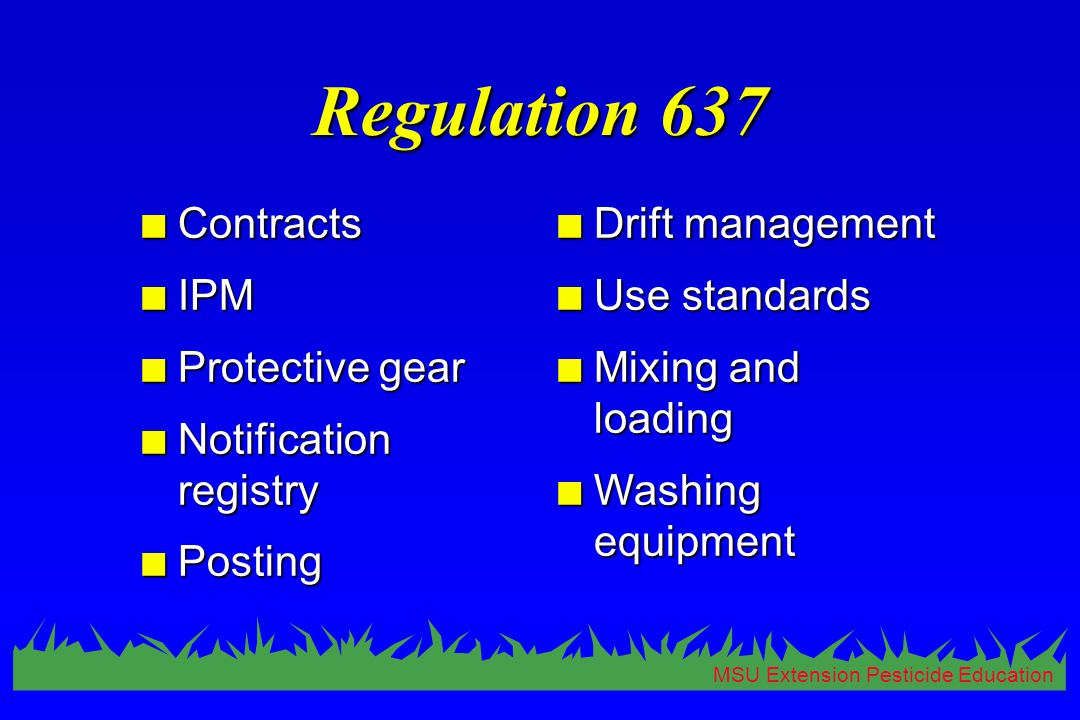 MSU Extension Pesticide Education Regulation 637 n Contracts n IPM n Protective gear n Notification registry n Posting n Drift management n Use standards n Mixing and loading n Washing equipment