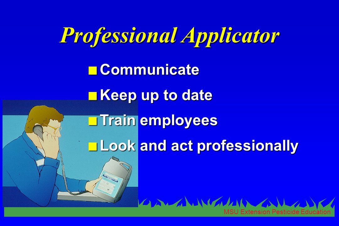MSU Extension Pesticide Education Professional Applicator n Communicate n Keep up to date n Train employees n Look and act professionally