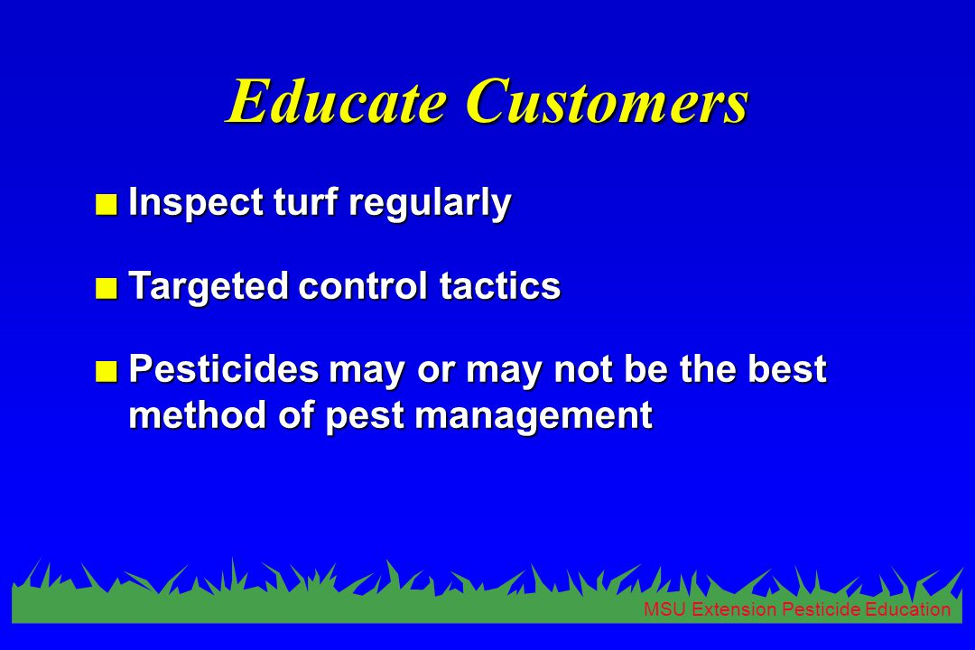 MSU Extension Pesticide Education Educate Customers n Inspect turf regularly n Targeted control tactics n Pesticides may or may not be the best method of pest management