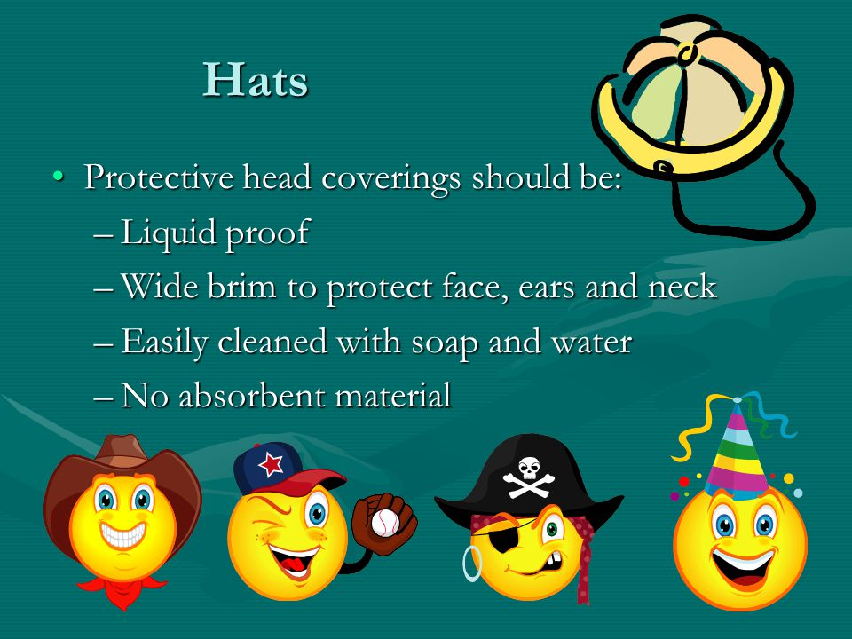 Hats Protective head coverings should be:Protective head coverings should be: –Liquid proof –Wide brim to protect face, ears and neck –Easily cleaned with soap and water –No absorbent material