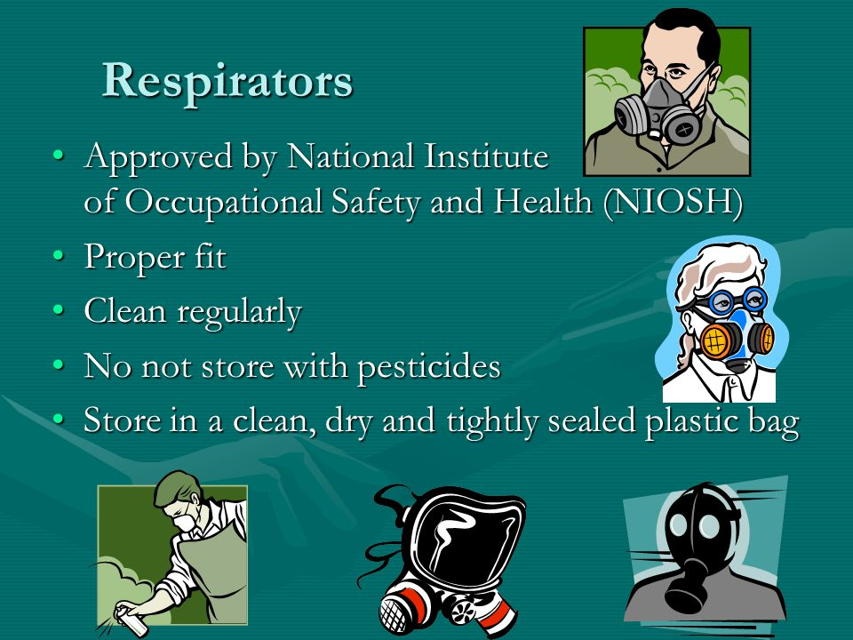 Respirators Approved by National Institute of Occupational Safety and Health (NIOSH)Approved by National Institute of Occupational Safety and Health (NIOSH) Proper fitProper fit Clean regularlyClean regularly No not store with pesticidesNo not store with pesticides Store in a clean, dry and tightly sealed plastic bagStore in a clean, dry and tightly sealed plastic bag
