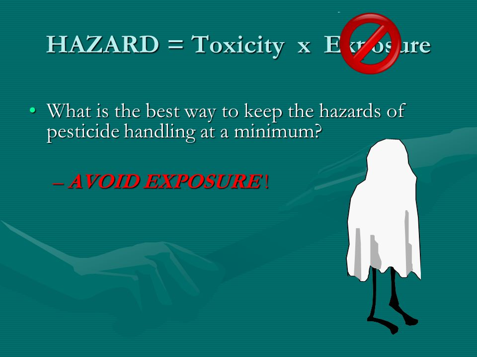 HAZARD = Toxicity x Exposure What is the best way to keep the hazards of pesticide handling at a minimum What is the best way to keep the hazards of pesticide handling at a minimum.