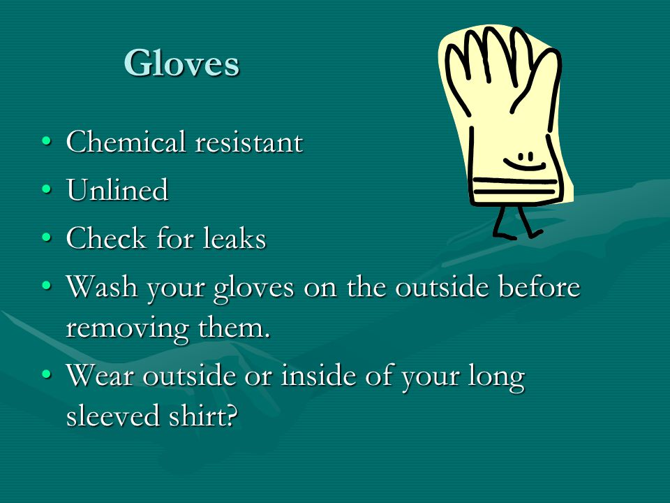 Gloves Chemical resistantChemical resistant UnlinedUnlined Check for leaksCheck for leaks Wash your gloves on the outside before removing them.Wash your gloves on the outside before removing them.