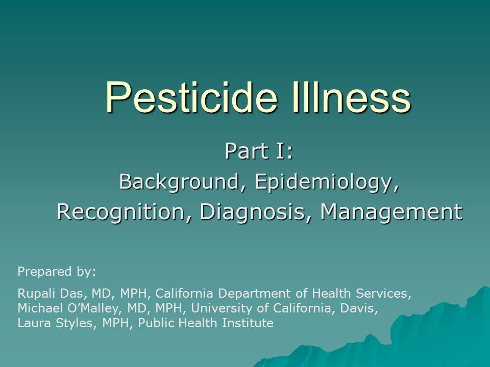 Pesticide Illness Part I: Background, Epidemiology, Recognition, Diagnosis, Management Prepared by: Rupali Das, MD, MPH, California Department of Heal