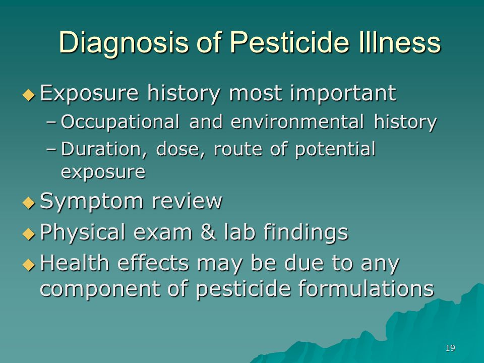 19 Diagnosis of Pesticide Illness  Exposure history most important –Occupational and environmental history –Duration, dose, route of potential exposure  Symptom review  Physical exam & lab findings  Health effects may be due to any component of pesticide formulations