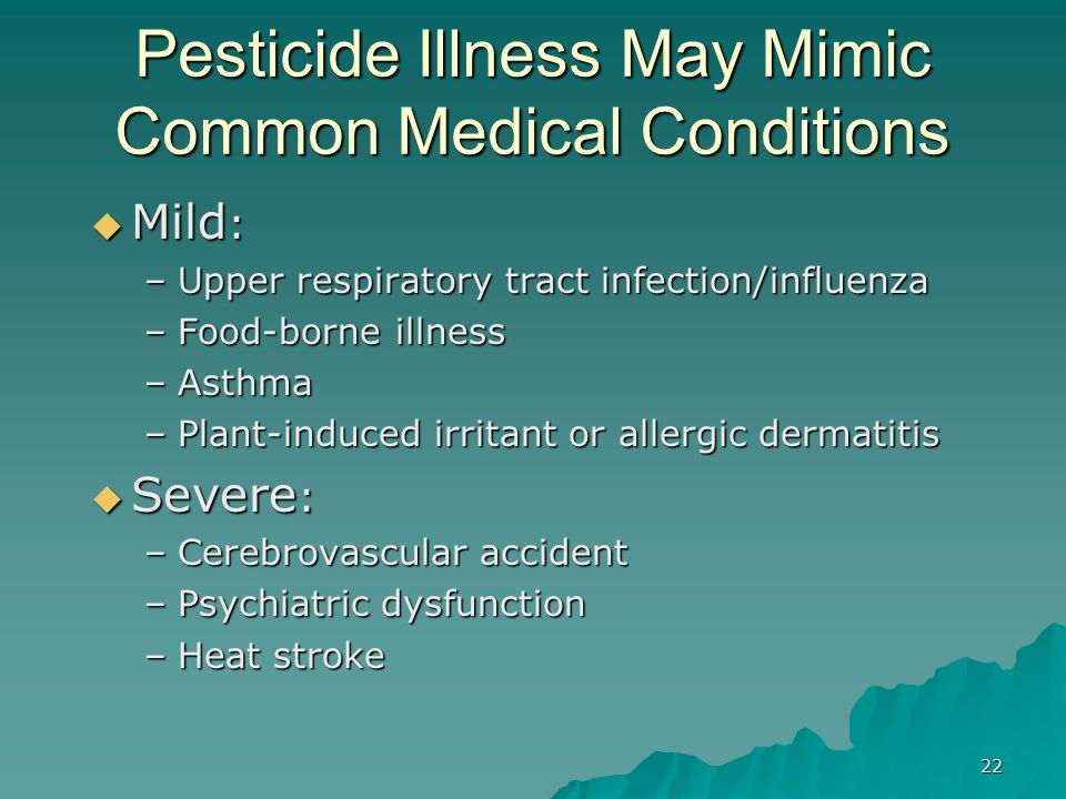 22 Pesticide Illness May Mimic Common Medical Conditions  Mild : –Upper respiratory tract infection/influenza –Food-borne illness –Asthma –Plant-indu