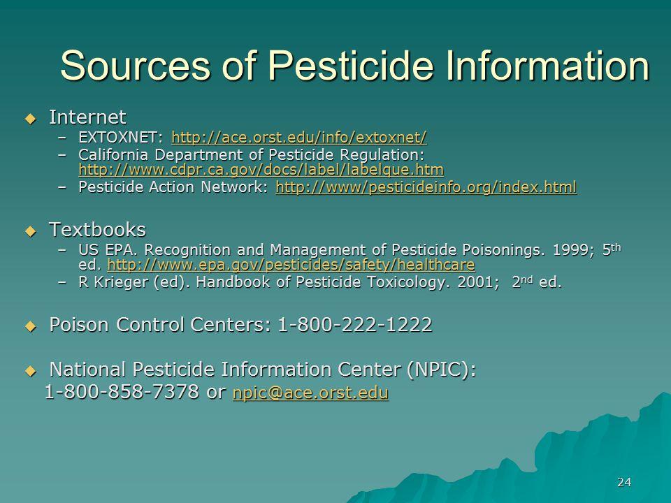 24 Sources of Pesticide Information  Internet –EXTOXNET: http://ace.orst.edu/info/extoxnet/ http://ace.orst.edu/info/extoxnet/ –California Department of Pesticide Regulation: http://www.cdpr.ca.gov/docs/label/labelque.htm http://www.cdpr.ca.gov/docs/label/labelque.htm –Pesticide Action Network: http://www/pesticideinfo.org/index.html http://www/pesticideinfo.org/index.html  Textbooks –US EPA.