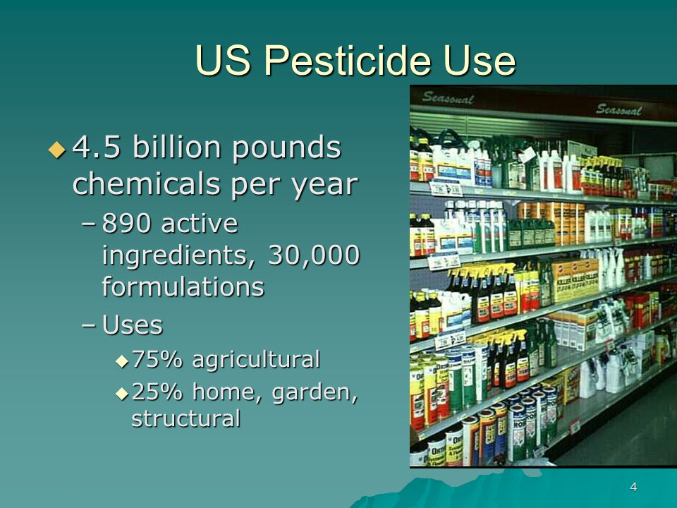 4 US Pesticide Use  4.5 billion pounds chemicals per year –890 active ingredients, 30,000 formulations –Uses  75% agricultural  25% home, garden, structural