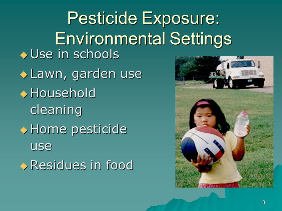 8 Pesticide Exposure: Environmental Settings  Use in schools  Lawn, garden use  Household cleaning  Home pesticide use  Residues in food