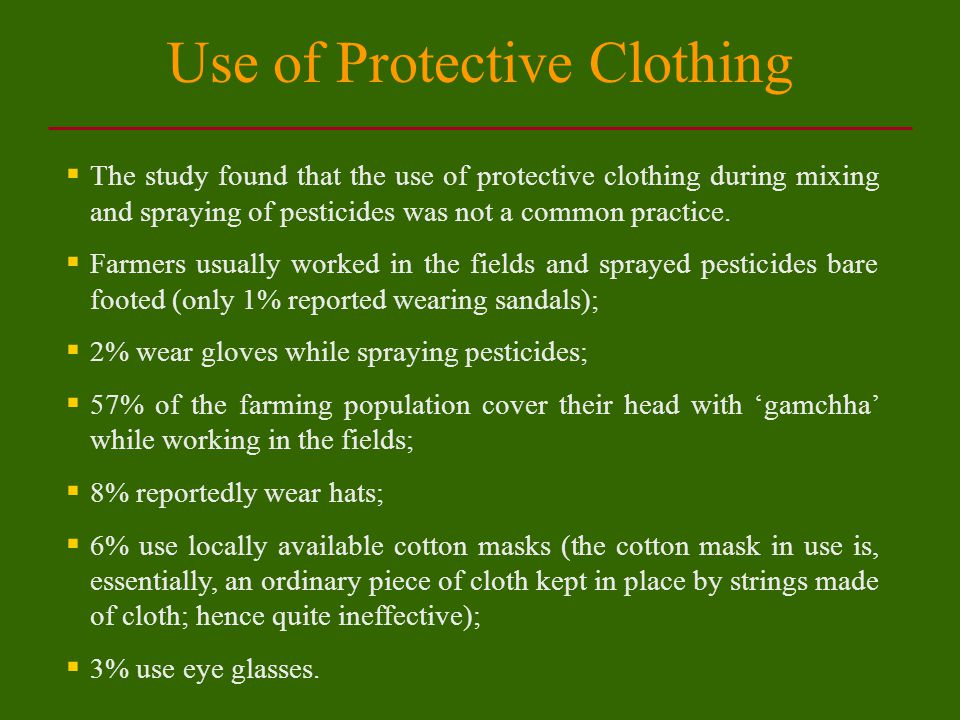 Use of Protective Clothing  The study found that the use of protective clothing during mixing and spraying of pesticides was not a common practice.