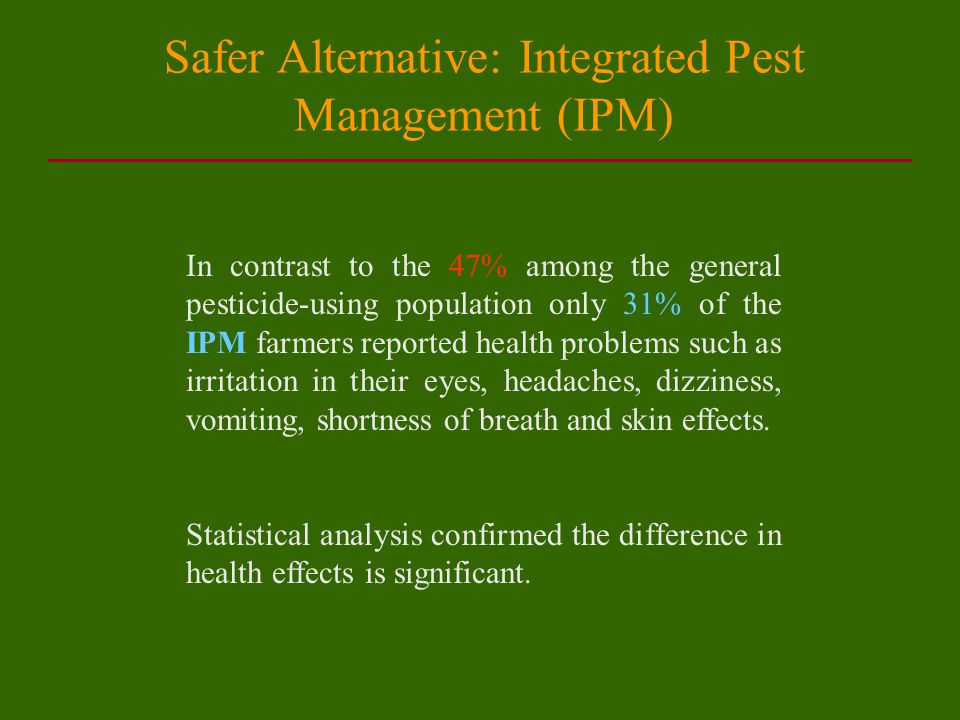 Safer Alternative: Integrated Pest Management (IPM) In contrast to the 47% among the general pesticide-using population only 31% of the IPM farmers reported health problems such as irritation in their eyes, headaches, dizziness, vomiting, shortness of breath and skin effects.