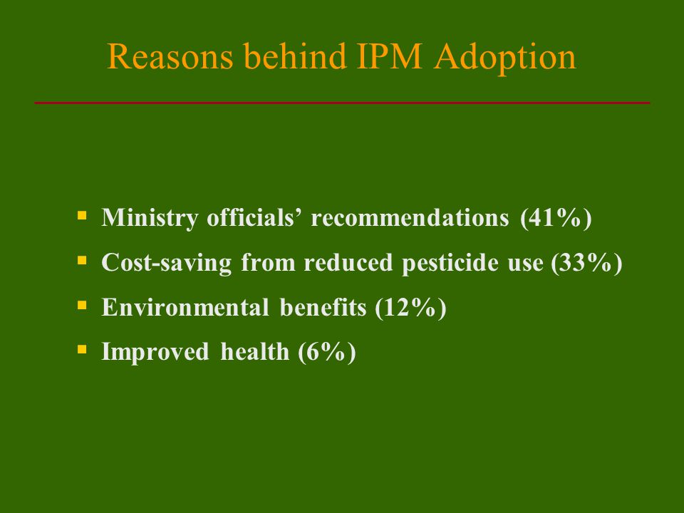 Reasons behind IPM Adoption  Ministry officials' recommendations (41%)  Cost-saving from reduced pesticide use (33%)  Environmental benefits (12%)  Improved health (6%)