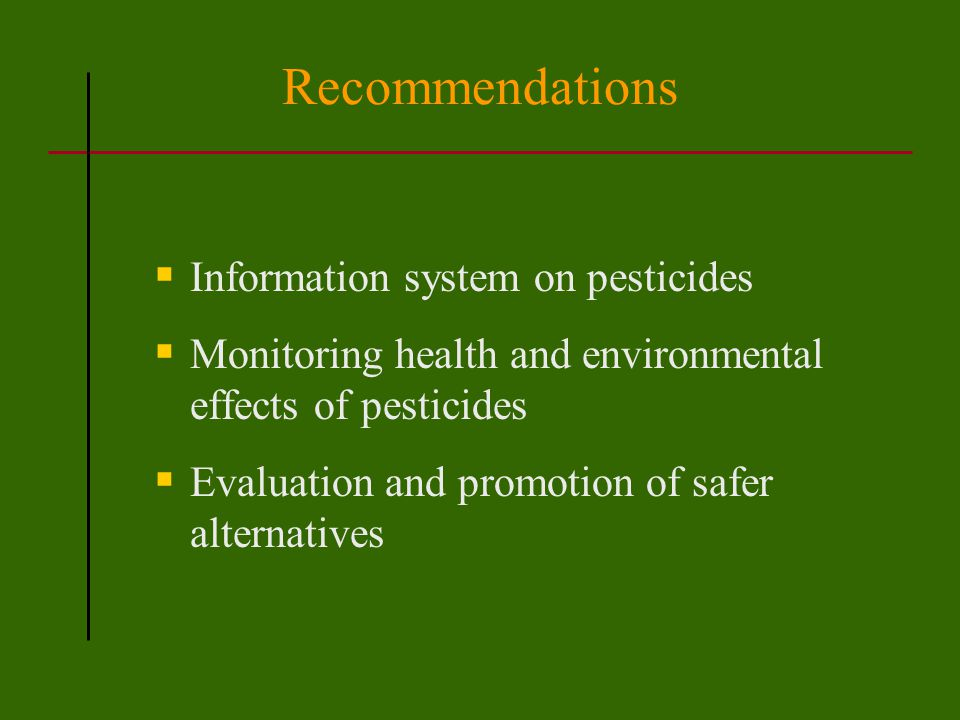 Recommendations  Information system on pesticides  Monitoring health and environmental effects of pesticides  Evaluation and promotion of safer alternatives