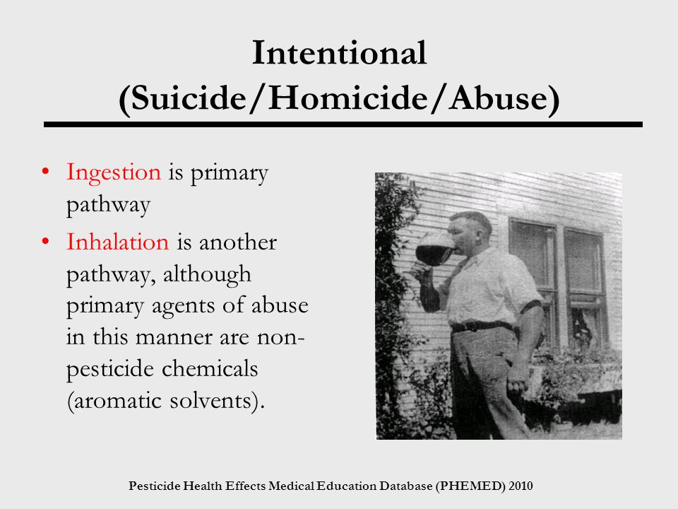 Pesticide Health Effects Medical Education Database (PHEMED) 2010 Intentional (Suicide/Homicide/Abuse) Ingestion is primary pathway Inhalation is another pathway, although primary agents of abuse in this manner are non- pesticide chemicals (aromatic solvents).