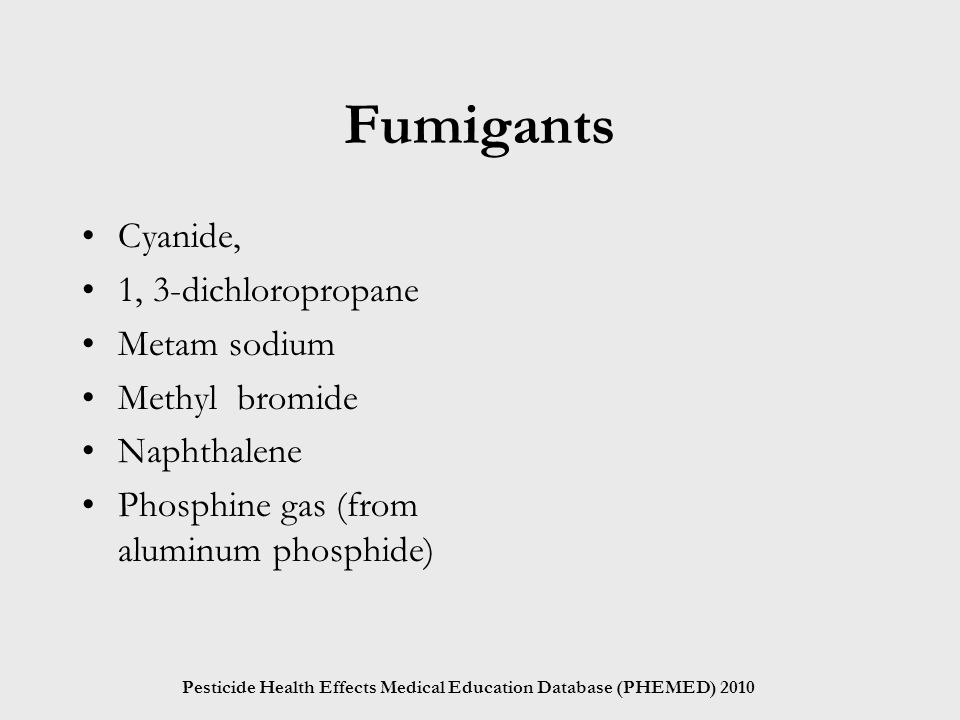Pesticide Health Effects Medical Education Database (PHEMED) 2010 Fumigants Cyanide, 1, 3-dichloropropane Metam sodium Methyl bromide Naphthalene Phosphine gas (from aluminum phosphide)
