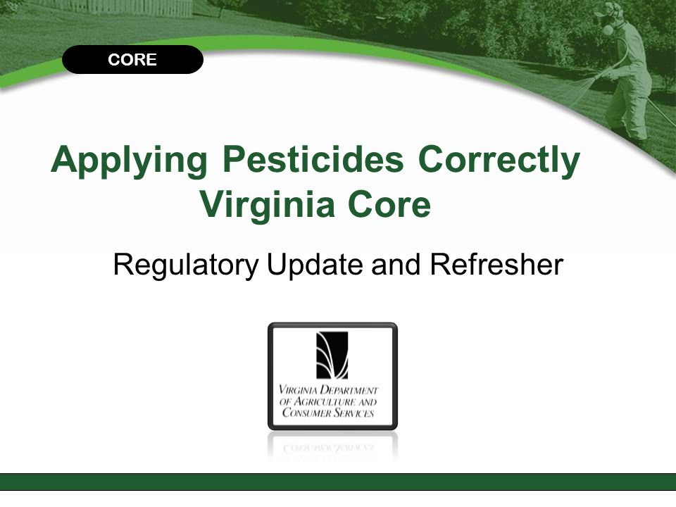 CHAPTER 2 Virginia Pesticide Laws & Regulations This module will help you:  Understand key Virginia laws and regulations  Understand the importance of good record keeping CORE