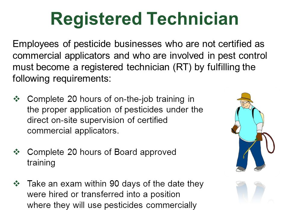 Registered Technician  Complete 20 hours of on-the-job training in the proper application of pesticides under the direct on-site supervision of certi