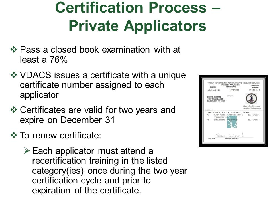 Certification Process – Private Applicators  Pass a closed book examination with at least a 76%  VDACS issues a certificate with a unique certificat
