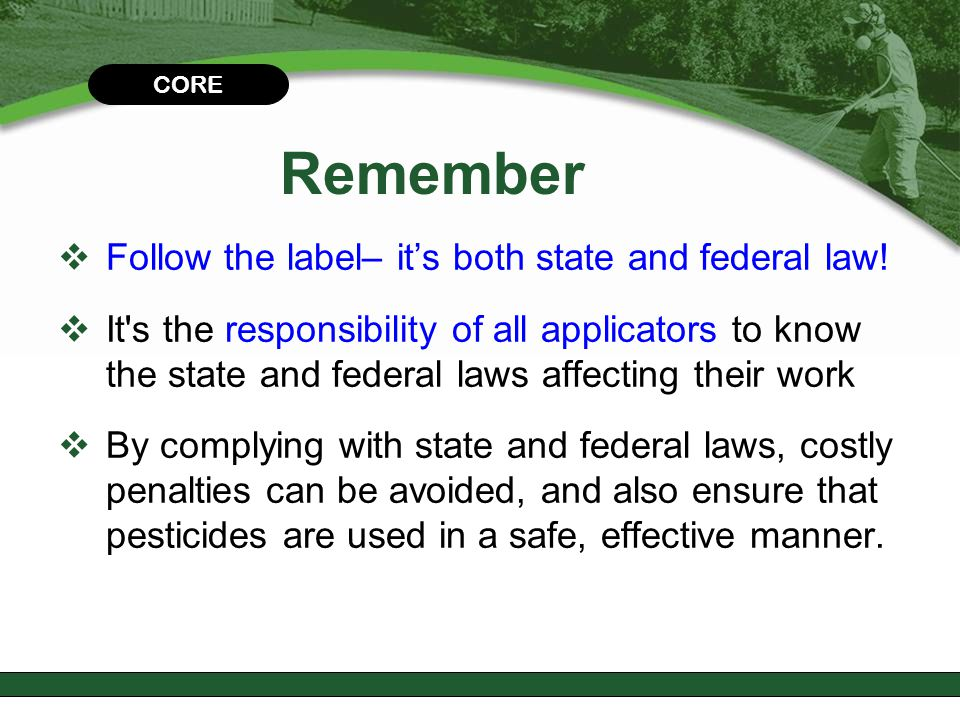 CHAPTER 2 Remember  Follow the label– it's both state and federal law!  It's the responsibility of all applicators to know the state and federal law