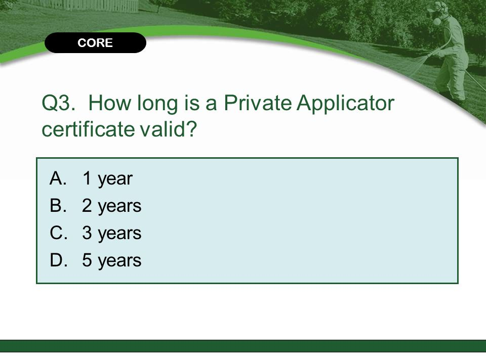CHAPTER 2 Q3. How long is a Private Applicator certificate valid? A.1 year B.2 years C.3 years D.5 years CORE