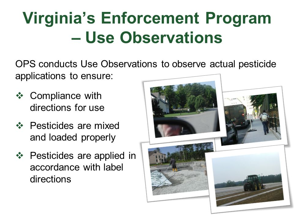 Virginia's Enforcement Program – Use Observations  Compliance with directions for use  Pesticides are mixed and loaded properly  Pesticides are app
