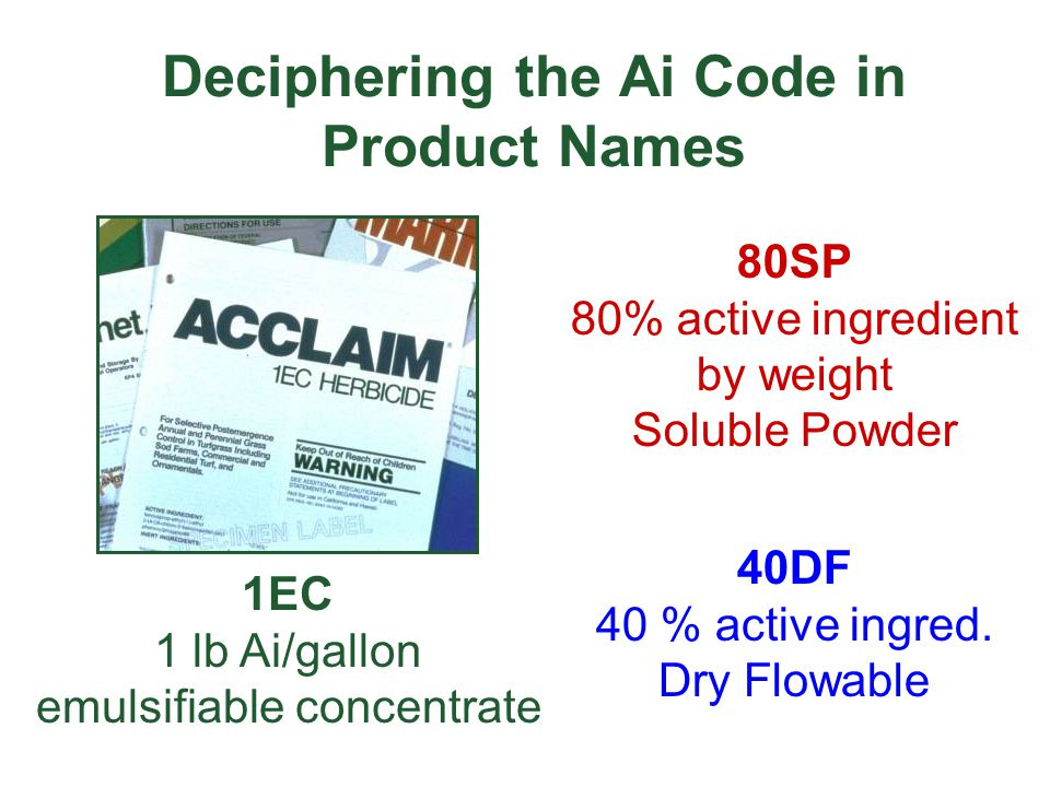 Deciphering the Ai Code in Product Names 80SP 80% active ingredient by weight Soluble Powder 40DF 40 % active ingred. Dry Flowable 1EC 1 lb Ai/gallon