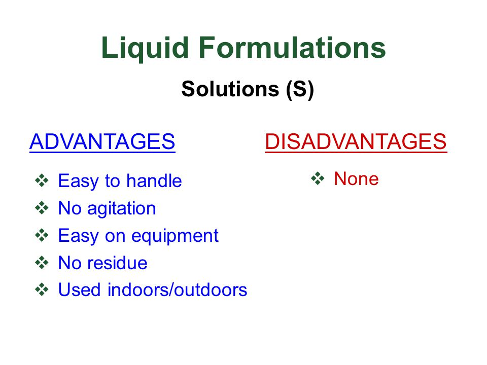  Easy to handle  No agitation  Easy on equipment  No residue  Used indoors/outdoors  None Liquid Formulations Solutions (S) ADVANTAGESDISADVANTA