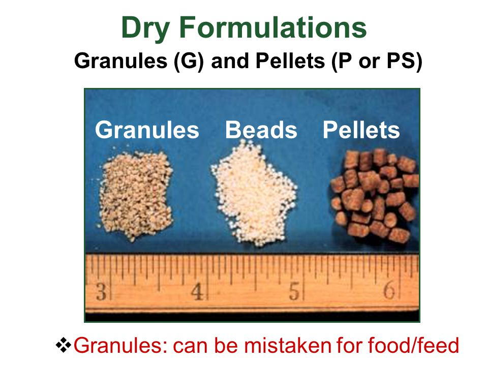 Dry Formulations Granules (G) and Pellets (P or PS) GranulesBeadsPellets  Granules: can be mistaken for food/feed